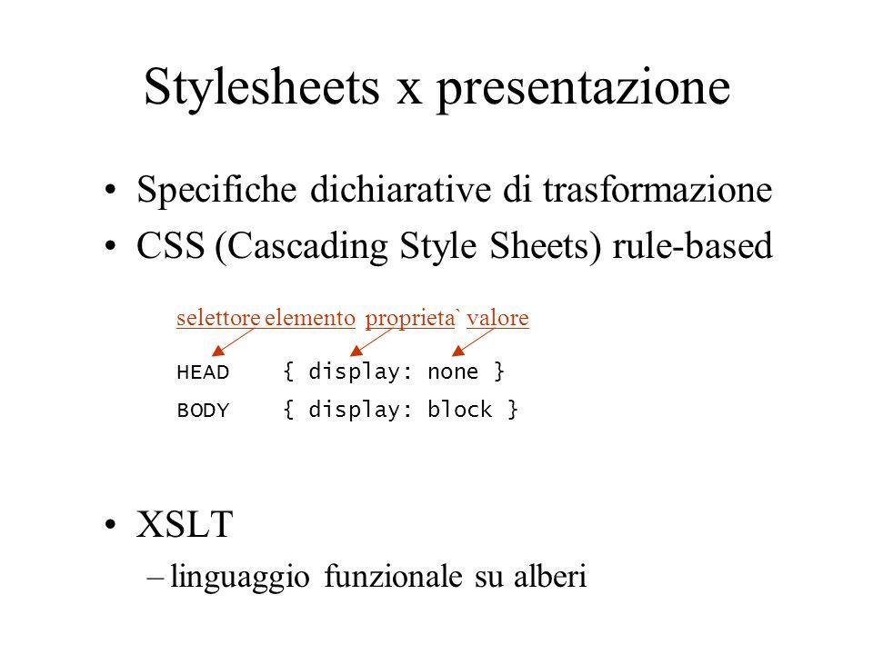 Stylesheets x presentazione Specifiche dichiarative di trasformazione CSS (Cascading Style Sheets) rule-based XSLT –linguaggio funzionale su alberi se