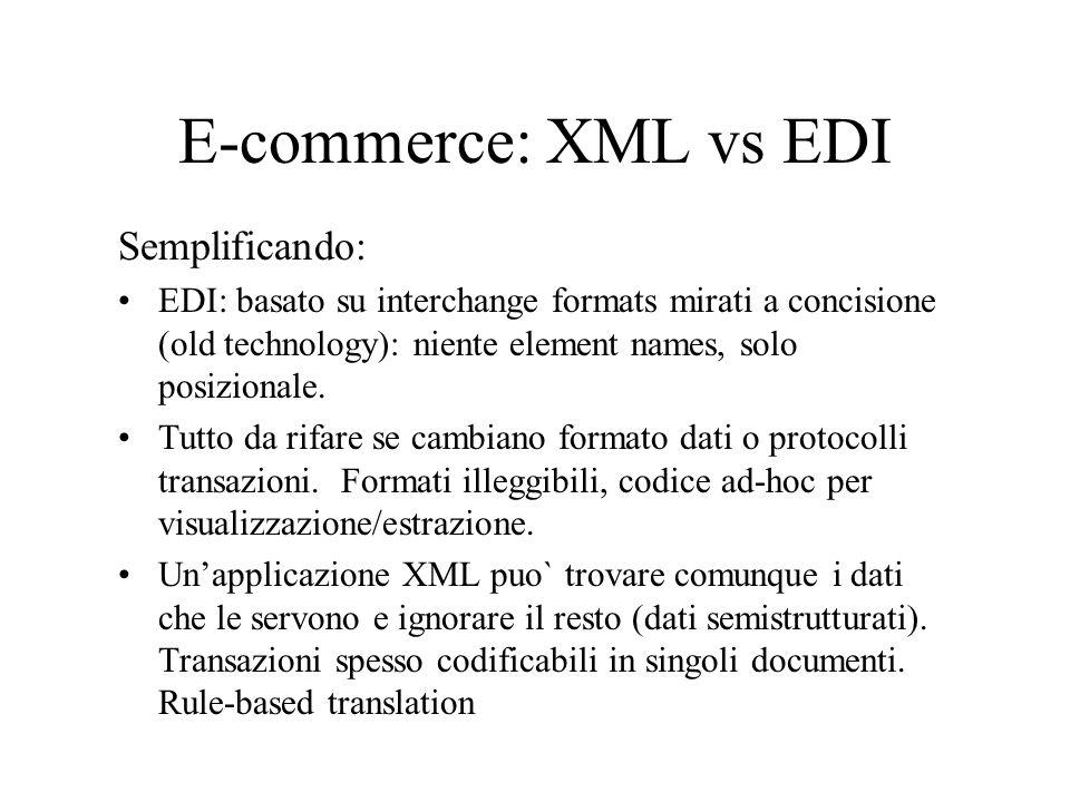 E-commerce: XML vs EDI Semplificando: EDI: basato su interchange formats mirati a concisione (old technology): niente element names, solo posizionale.
