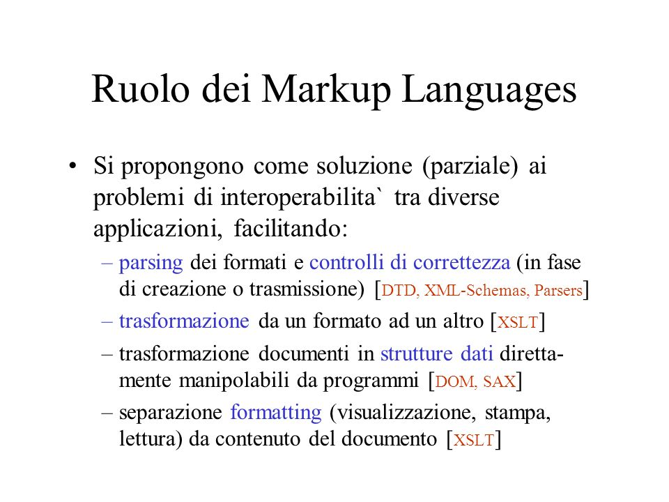 Ruolo dei Markup Languages Si propongono come soluzione (parziale) ai problemi di interoperabilita` tra diverse applicazioni, facilitando: –parsing dei formati e controlli di correttezza (in fase di creazione o trasmissione) [ DTD, XML-Schemas, Parsers ] –trasformazione da un formato ad un altro [ XSLT ] –trasformazione documenti in strutture dati diretta- mente manipolabili da programmi [ DOM, SAX ] –separazione formatting (visualizzazione, stampa, lettura) da contenuto del documento [ XSLT ]