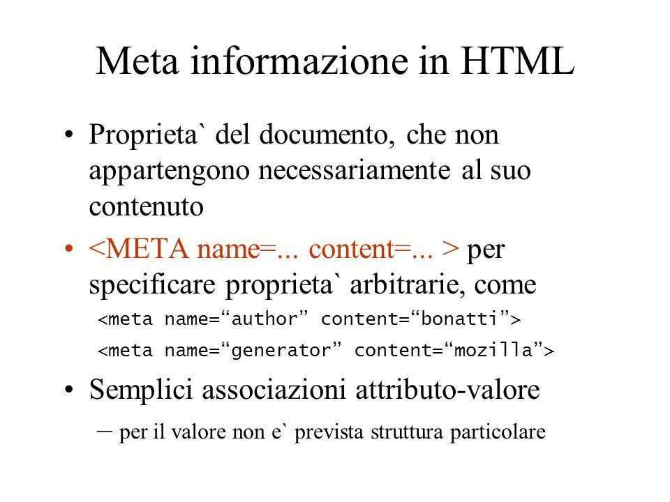 Meta informazione in HTML Proprieta` del documento, che non appartengono necessariamente al suo contenuto per specificare proprieta` arbitrarie, come Semplici associazioni attributo-valore – per il valore non e` prevista struttura particolare