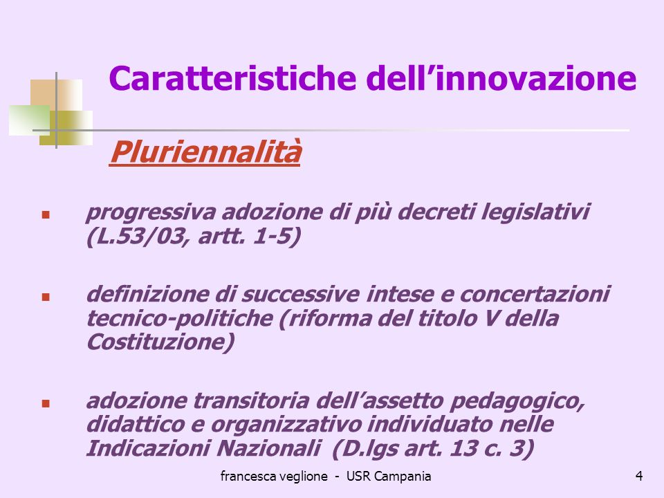 francesca veglione - USR Campania4 Caratteristiche dellinnovazione progressiva adozione di più decreti legislativi (L.53/03, artt. 1-5) definizione di