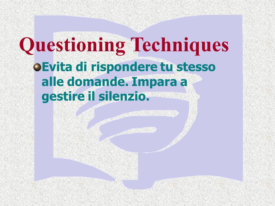 Questioning Techniques Evita di rispondere tu stesso alle domande. Impara a gestire il silenzio.