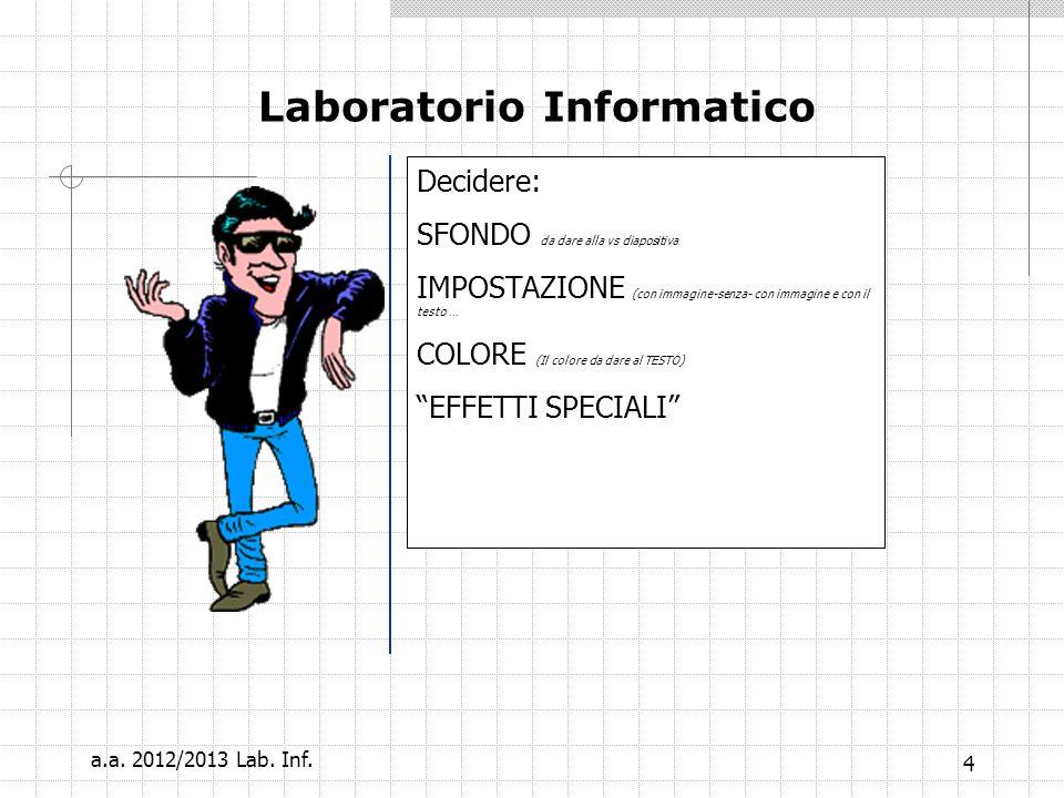 4 Decidere: SFONDO da dare alla vs diapositiva IMPOSTAZIONE (con immagine-senza- con immagine e con il testo … COLORE (Il colore da dare al TESTO) EFFETTI SPECIALI Laboratorio Informatico a.a.