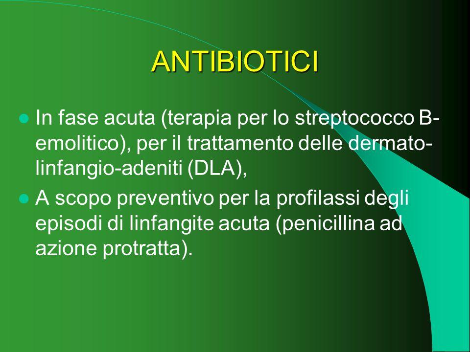ANTIBIOTICI In fase acuta (terapia per lo streptococco B- emolitico), per il trattamento delle dermato- linfangio-adeniti (DLA), A scopo preventivo pe