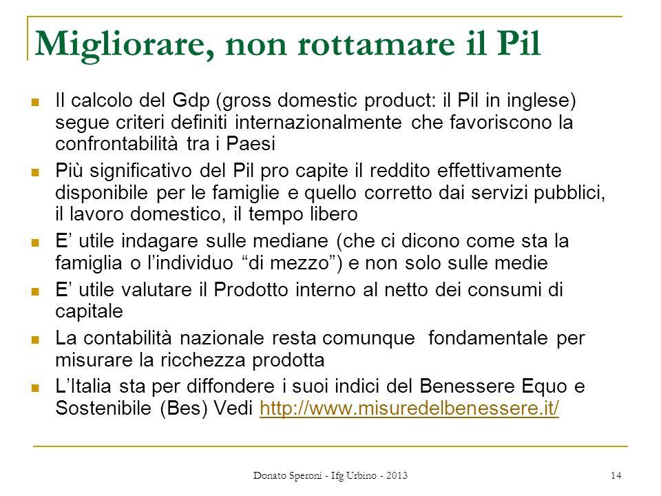 Donato Speroni - Ifg Urbino - 2013 14 Migliorare, non rottamare il Pil Il calcolo del Gdp (gross domestic product: il Pil in inglese) segue criteri de
