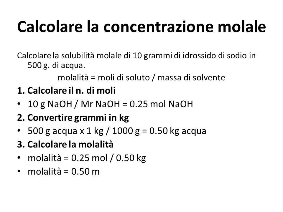 Calcolare la concentrazione molale Calcolare la solubilità molale di 10 grammi di idrossido di sodio in 500 g. di acqua. molalità = moli di soluto / m