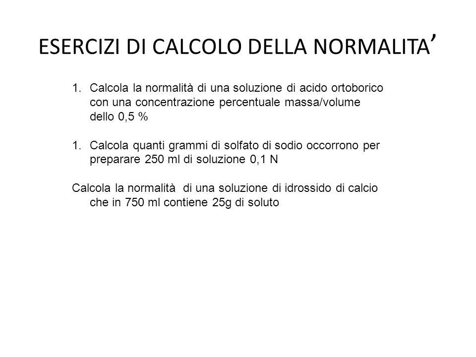 ESERCIZI DI CALCOLO DELLA NORMALITA 1.Calcola la normalità di una soluzione di acido ortoborico con una concentrazione percentuale massa/volume dello