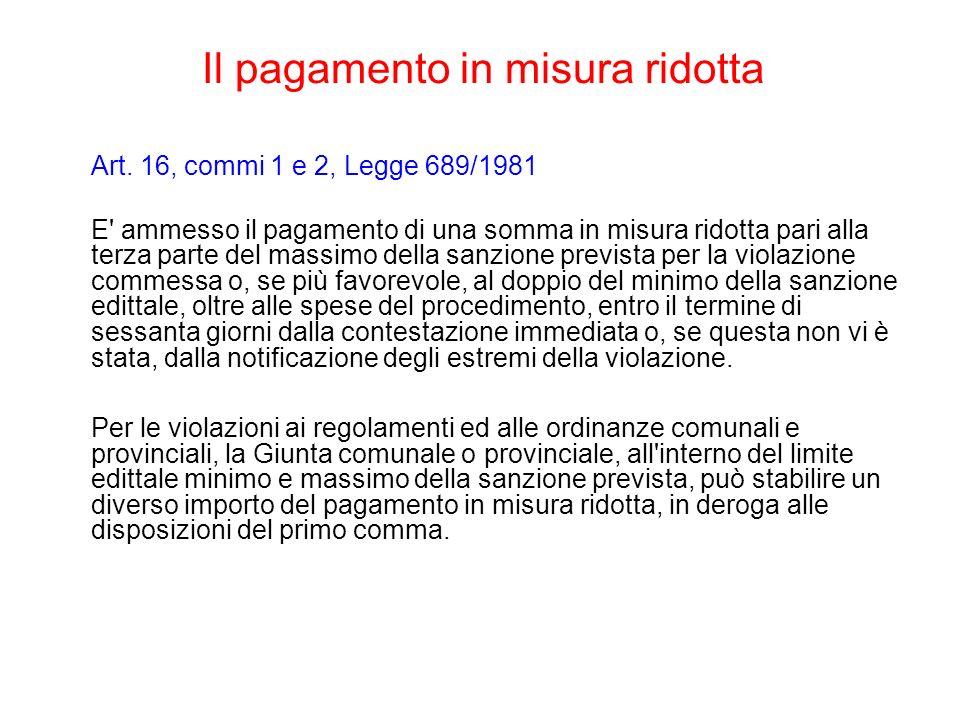 Il pagamento in misura ridotta Art. 16, commi 1 e 2, Legge 689/1981 E' ammesso il pagamento di una somma in misura ridotta pari alla terza parte del m