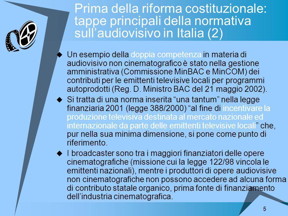 5 Prima della riforma costituzionale: tappe principali della normativa sullaudiovisivo in Italia (2) Un esempio della doppia competenza in materia di audiovisivo non cinematografico è stato nella gestione amministrativa (Commissione MinBAC e MinCOM) dei contributi per le emittenti televisive locali per programmi autoprodotti (Reg.
