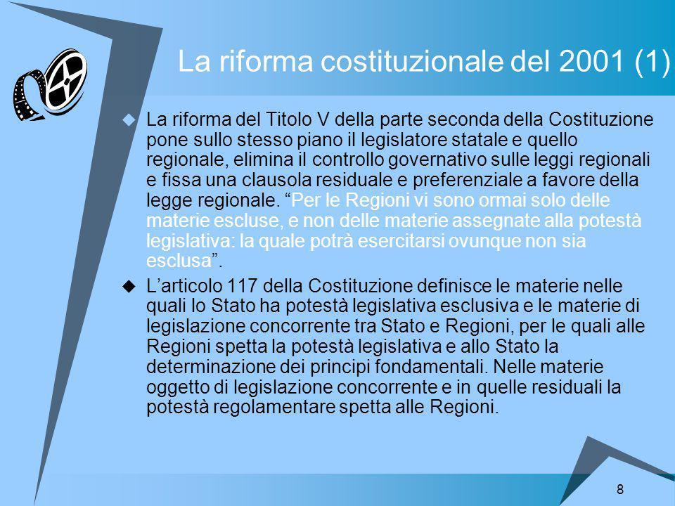 8 La riforma costituzionale del 2001 (1) La riforma del Titolo V della parte seconda della Costituzione pone sullo stesso piano il legislatore statale e quello regionale, elimina il controllo governativo sulle leggi regionali e fissa una clausola residuale e preferenziale a favore della legge regionale.
