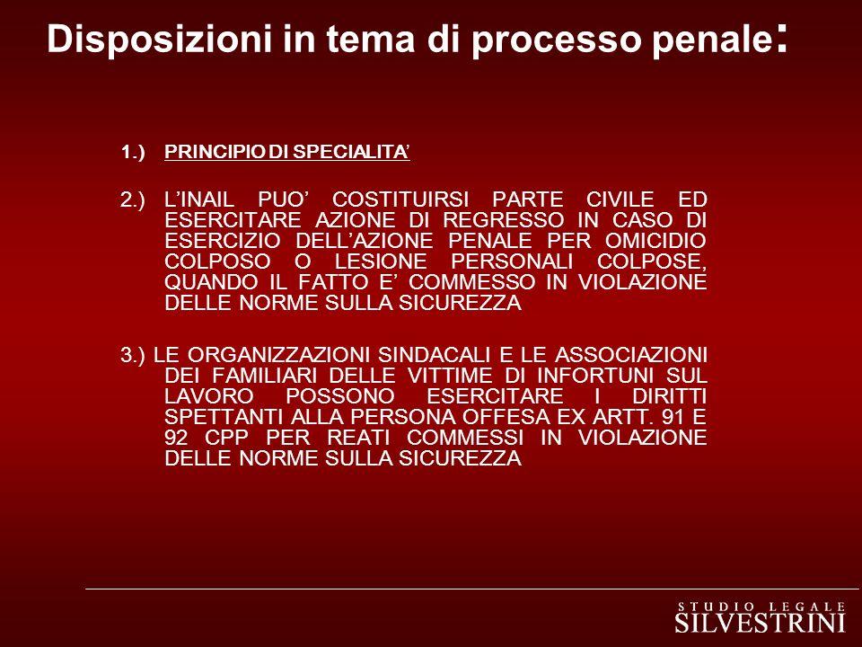 Disposizioni in tema di processo penale : 1.) PRINCIPIO DI SPECIALITA 2.)LINAIL PUO COSTITUIRSI PARTE CIVILE ED ESERCITARE AZIONE DI REGRESSO IN CASO DI ESERCIZIO DELLAZIONE PENALE PER OMICIDIO COLPOSO O LESIONE PERSONALI COLPOSE, QUANDO IL FATTO E COMMESSO IN VIOLAZIONE DELLE NORME SULLA SICUREZZA 3.) LE ORGANIZZAZIONI SINDACALI E LE ASSOCIAZIONI DEI FAMILIARI DELLE VITTIME DI INFORTUNI SUL LAVORO POSSONO ESERCITARE I DIRITTI SPETTANTI ALLA PERSONA OFFESA EX ARTT.