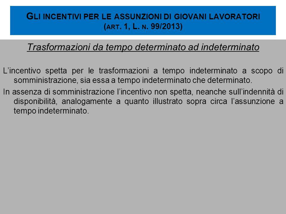 G LI INCENTIVI PER LE ASSUNZIONI DI GIOVANI LAVORATORI ( ART. 1, L. N. 99/2013) Trasformazioni da tempo determinato ad indeterminato Lincentivo spetta