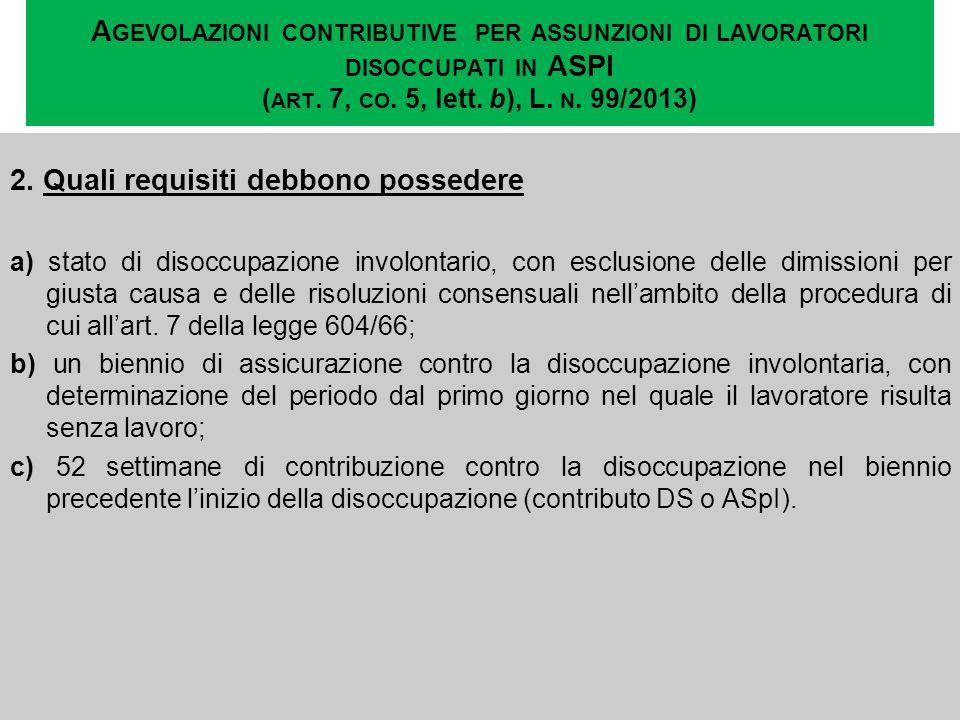 A GEVOLAZIONI CONTRIBUTIVE PER ASSUNZIONI DI LAVORATORI DISOCCUPATI IN ASPI ( ART. 7, CO. 5, lett. b), L. N. 99/2013) 2. Quali requisiti debbono posse