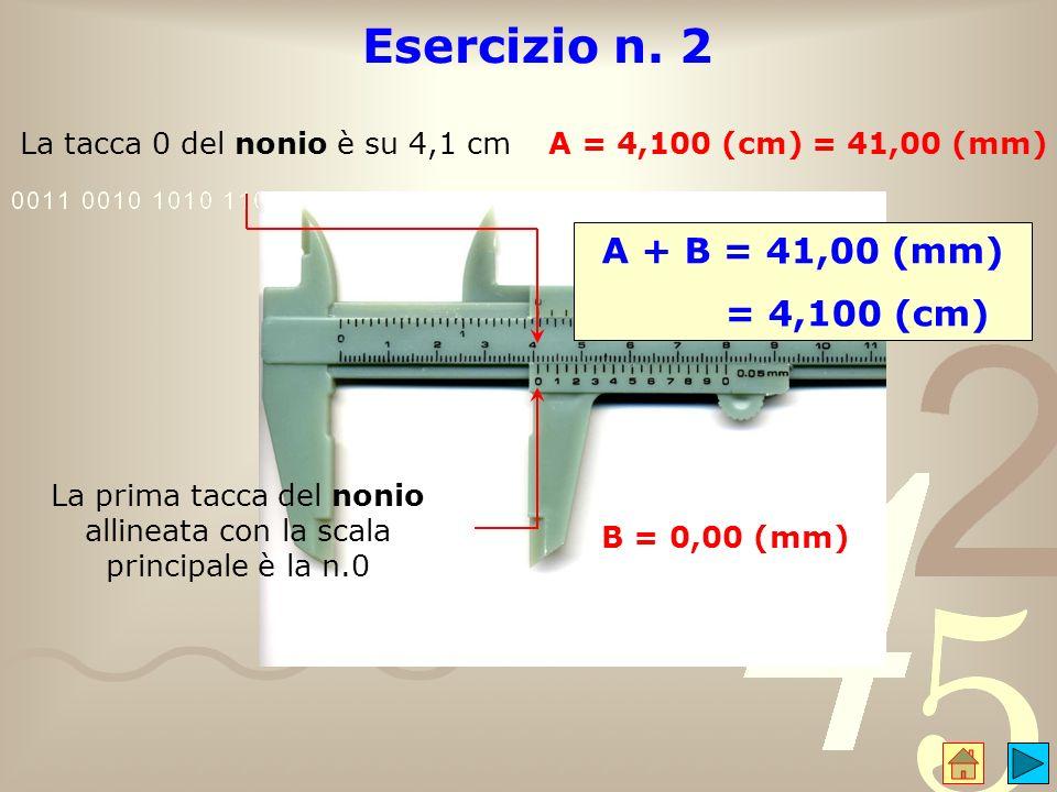 Esercizio n. 2 La tacca 0 del nonio è su 4,1 cm A = 4,100 (cm) = 41,00 (mm) La prima tacca del nonio allineata con la scala principale è la n.0 B = 0,