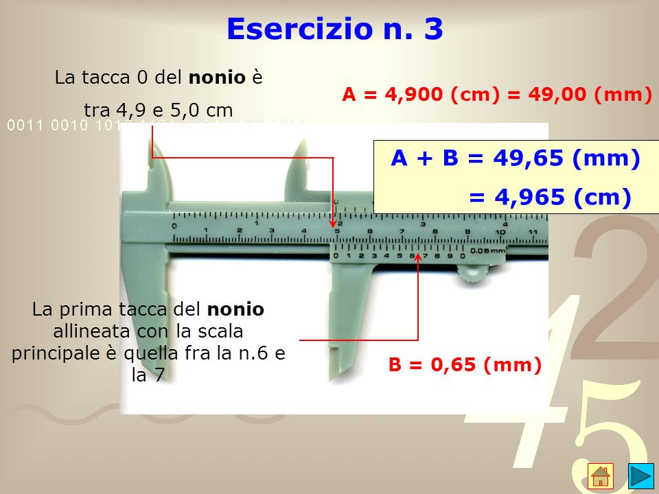 Esercizio n. 3 A = 4,900 (cm) = 49,00 (mm) La prima tacca del nonio allineata con la scala principale è quella fra la n.6 e la 7 B = 0,65 (mm) A + B =
