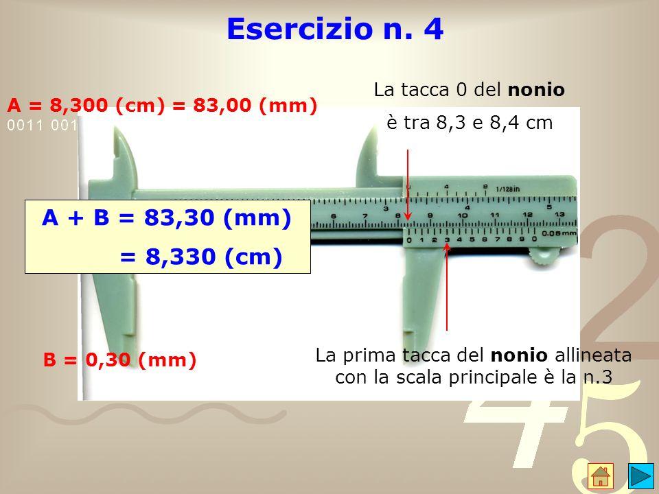 Esercizio n. 4 A = 8,300 (cm) = 83,00 (mm) La prima tacca del nonio allineata con la scala principale è la n.3 B = 0,30 (mm) A + B = 83,30 (mm) = 8,33