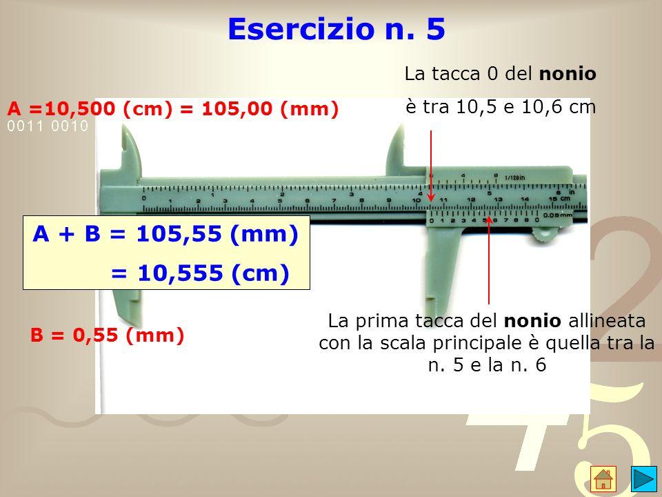 Esercizio n. 5 A =10,500 (cm) = 105,00 (mm) La prima tacca del nonio allineata con la scala principale è quella tra la n. 5 e la n. 6 B = 0,55 (mm) A