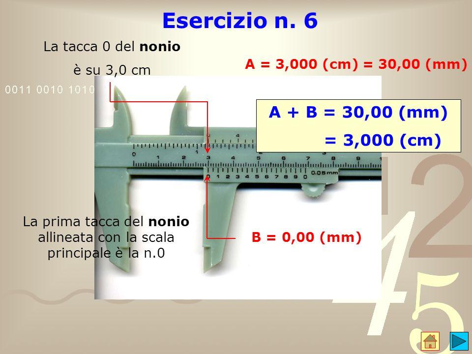 Esercizio n. 6 La tacca 0 del nonio è su 3,0 cm A = 3,000 (cm) = 30,00 (mm) La prima tacca del nonio allineata con la scala principale è la n.0 B = 0,