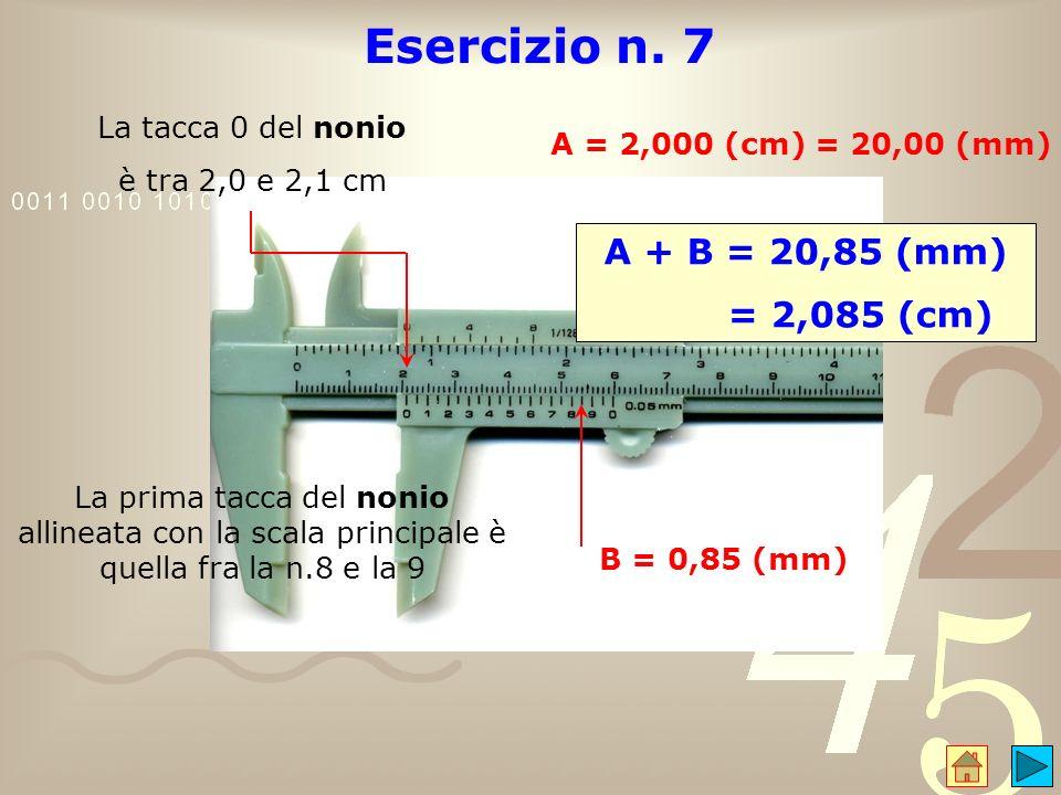 Esercizio n. 7 La tacca 0 del nonio è tra 2,0 e 2,1 cm A = 2,000 (cm) = 20,00 (mm) La prima tacca del nonio allineata con la scala principale è quella
