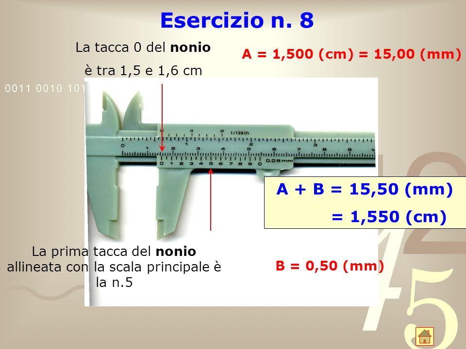 Esercizio n. 8 La tacca 0 del nonio è tra 1,5 e 1,6 cm A = 1,500 (cm) = 15,00 (mm) La prima tacca del nonio allineata con la scala principale è la n.5