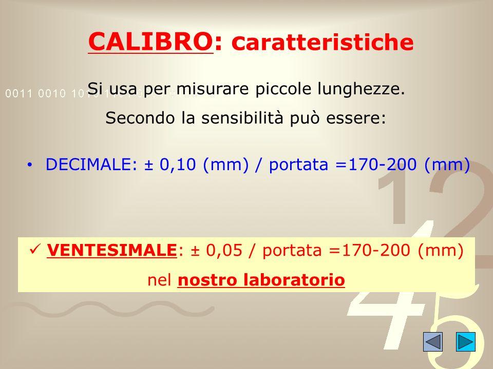 CALIBRO: c aratteristiche Si usa per misurare piccole lunghezze. Secondo la sensibilità può essere: DECIMALE: ± 0,10 (mm) / portata =170-200 (mm) VENT