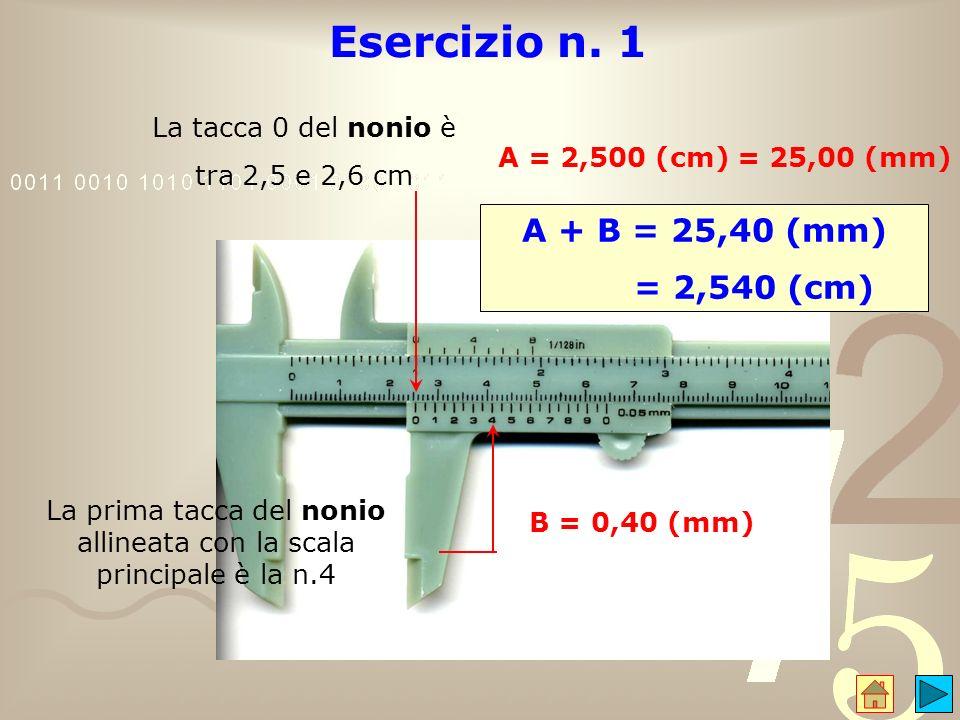 Esercizio n. 1 La tacca 0 del nonio è tra 2,5 e 2,6 cm A = 2,500 (cm) = 25,00 (mm) La prima tacca del nonio allineata con la scala principale è la n.4