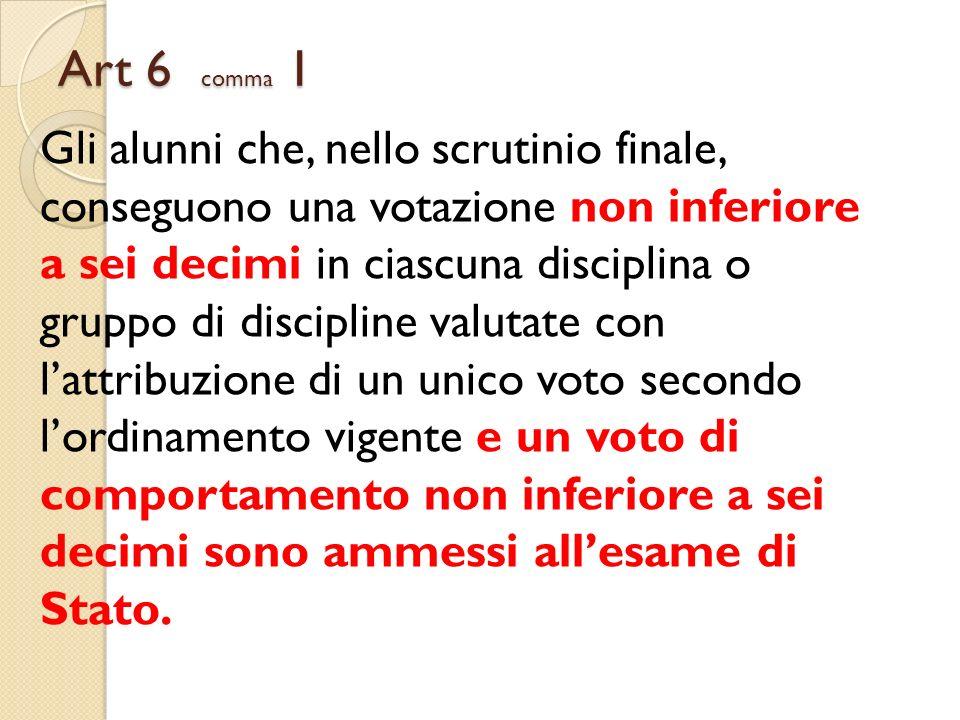 Art 6 comma 1 Gli alunni che, nello scrutinio finale, conseguono una votazione non inferiore a sei decimi in ciascuna disciplina o gruppo di disciplin