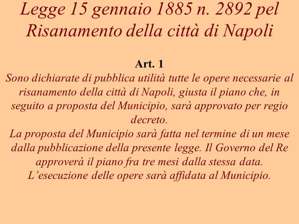 Legge 15 gennaio 1885 n. 2892 pel Risanamento della città di Napoli Art. 1 Sono dichiarate di pubblica utilità tutte le opere necessarie al risanament