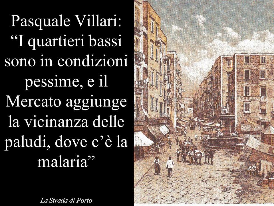 Pasquale Villari: I quartieri bassi sono in condizioni pessime, e il Mercato aggiunge la vicinanza delle paludi, dove cè la malaria La Strada di Porto