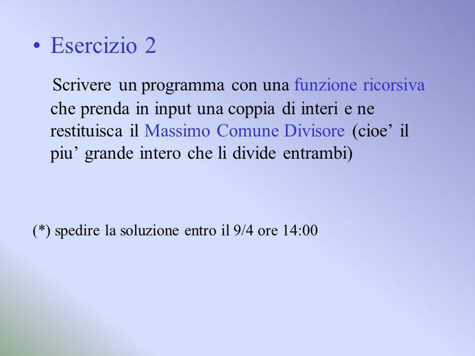 Esercizio 2 Scrivere un programma con una funzione ricorsiva che prenda in input una coppia di interi e ne restituisca il Massimo Comune Divisore (cioe il piu grande intero che li divide entrambi) (*) spedire la soluzione entro il 9/4 ore 14:00