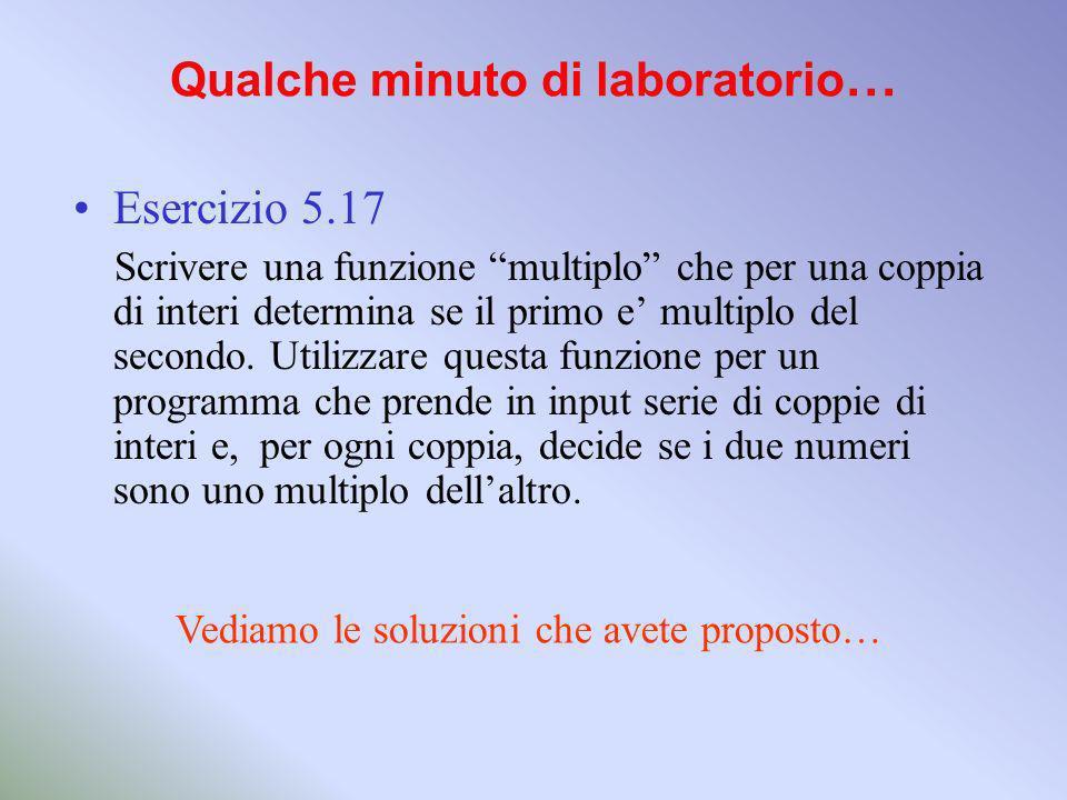 Qualche minuto di laboratorio … Esercizio 5.17 Scrivere una funzione multiplo che per una coppia di interi determina se il primo e multiplo del secondo.