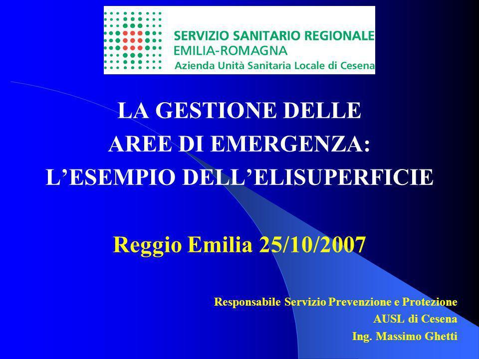 LA GESTIONE DELLE AREE DI EMERGENZA: LESEMPIO DELLELISUPERFICIE Reggio Emilia 25/10/2007 Responsabile Servizio Prevenzione e Protezione AUSL di Cesena Ing.
