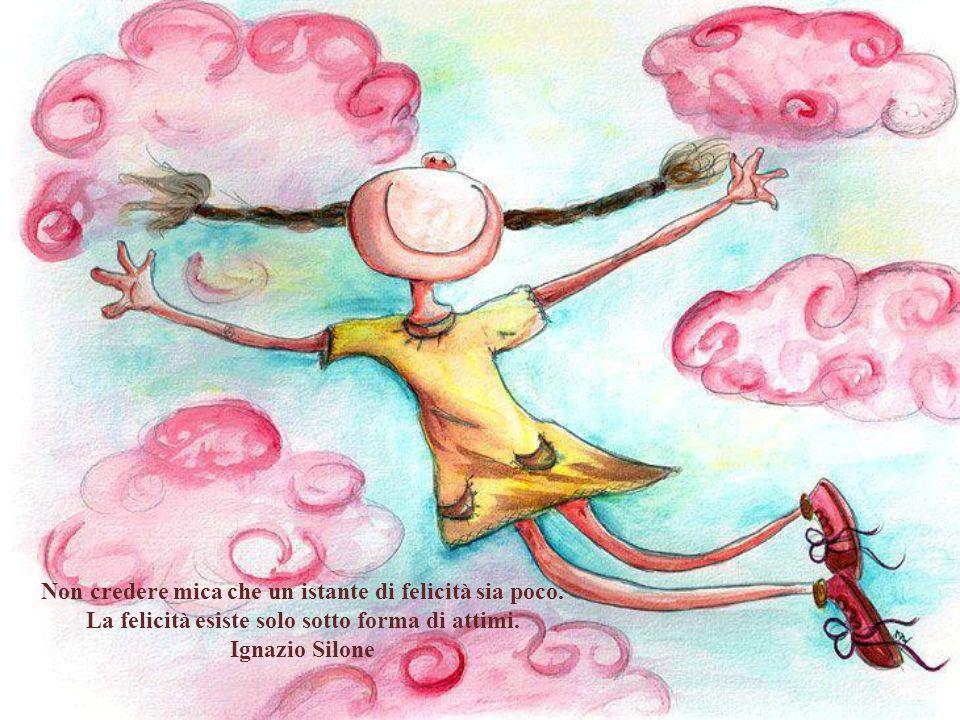 Non credere mica che un istante di felicità sia poco.