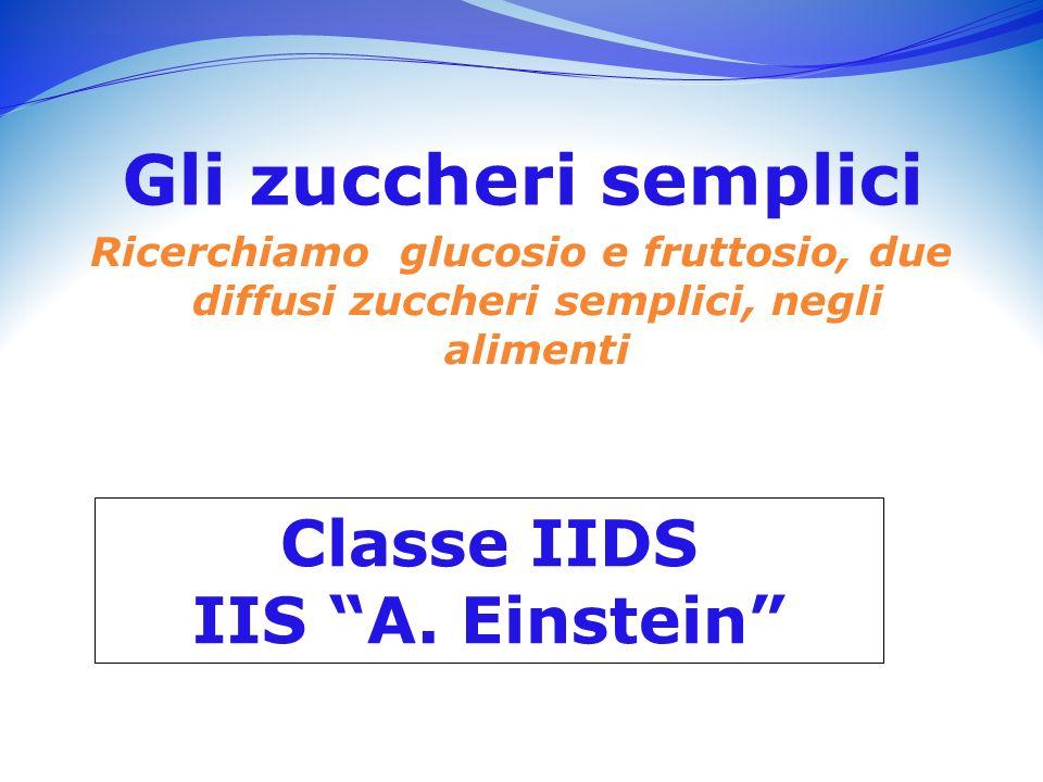 Gli zuccheri semplici Ricerchiamo glucosio e fruttosio, due diffusi zuccheri semplici, negli alimenti Classe IIDS IIS A.