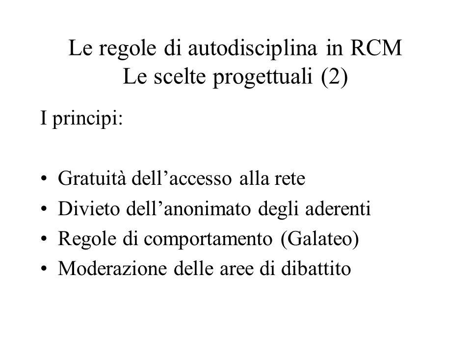 Le regole di autodisciplina in RCM Le scelte progettuali (2) I principi: Gratuità dellaccesso alla rete Divieto dellanonimato degli aderenti Regole di comportamento (Galateo) Moderazione delle aree di dibattito