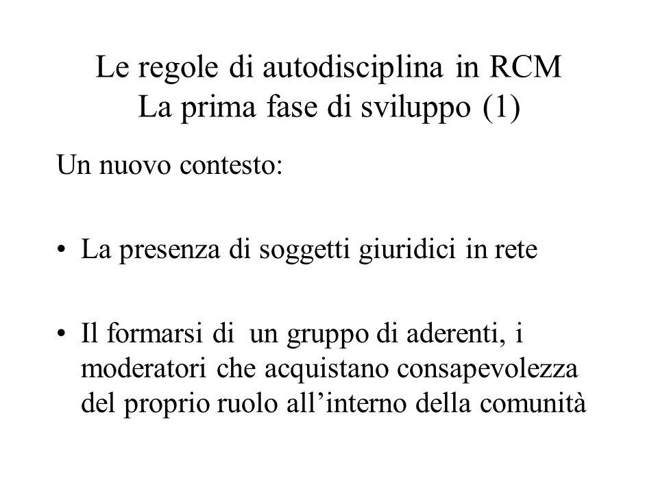 Le regole di autodisciplina in RCM La prima fase di sviluppo (1) Un nuovo contesto: La presenza di soggetti giuridici in rete Il formarsi di un gruppo di aderenti, i moderatori che acquistano consapevolezza del proprio ruolo allinterno della comunità