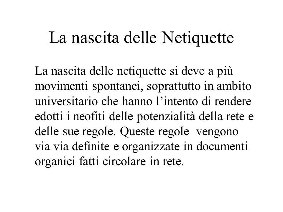 La nascita delle Netiquette La nascita delle netiquette si deve a più movimenti spontanei, soprattutto in ambito universitario che hanno lintento di rendere edotti i neofiti delle potenzialità della rete e delle sue regole.