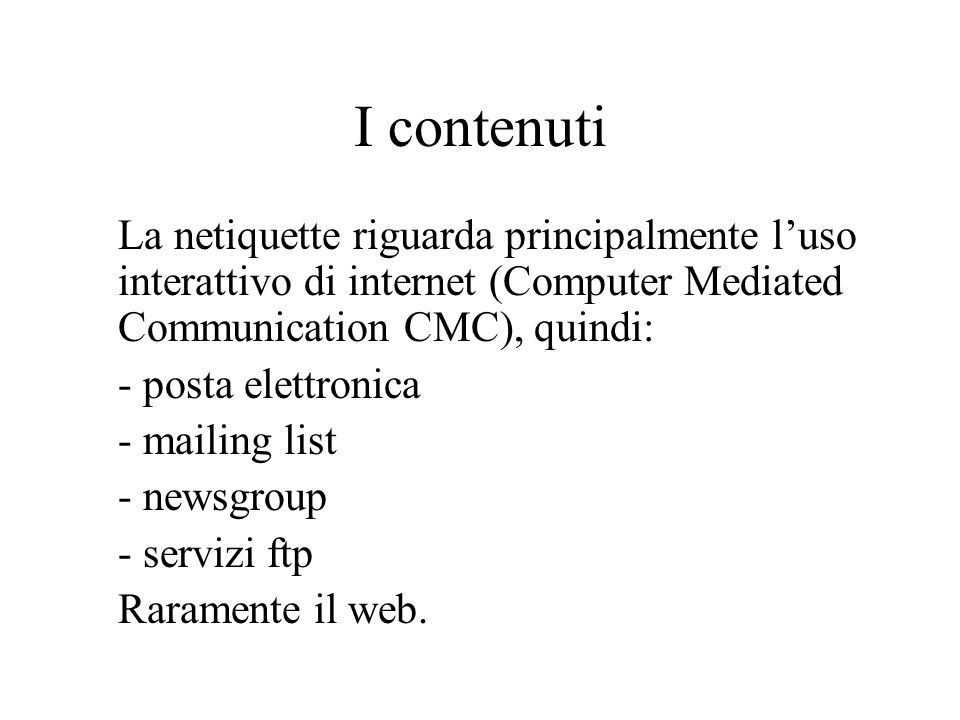 I contenuti La netiquette riguarda principalmente luso interattivo di internet (Computer Mediated Communication CMC), quindi: - posta elettronica - mailing list - newsgroup - servizi ftp Raramente il web.