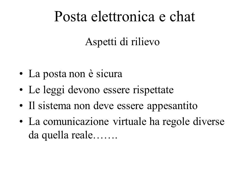 Posta elettronica e chat Aspetti di rilievo La posta non è sicura Le leggi devono essere rispettate Il sistema non deve essere appesantito La comunicazione virtuale ha regole diverse da quella reale…….