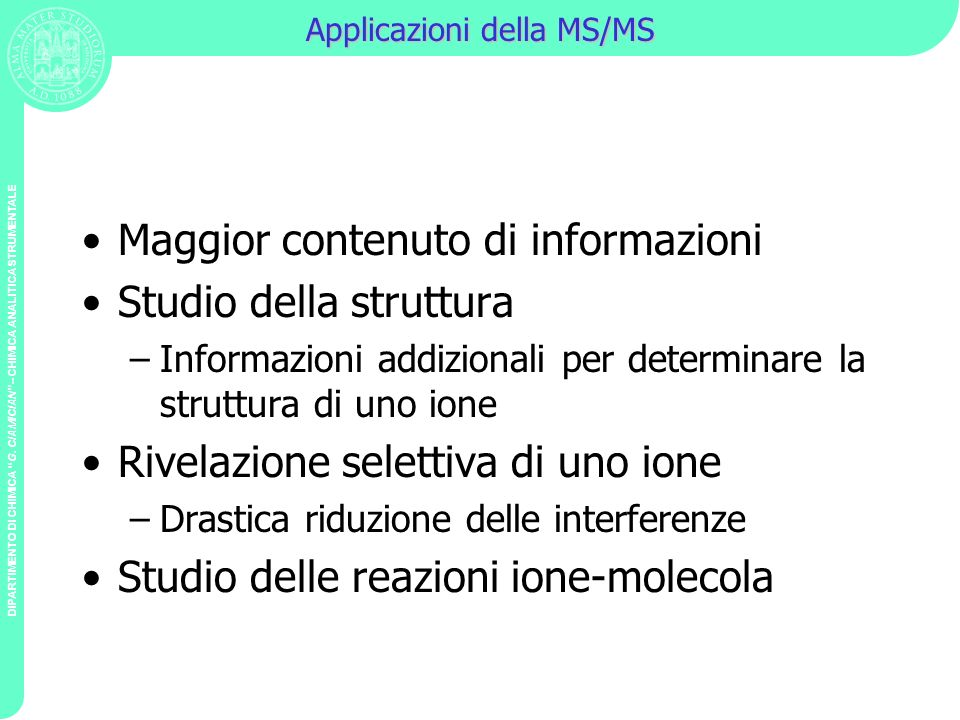 DIPARTIMENTO DI CHIMICA G. CIAMICIAN – CHIMICA ANALITICA STRUMENTALE Applicazioni della MS/MS Maggior contenuto di informazioni Studio della struttura