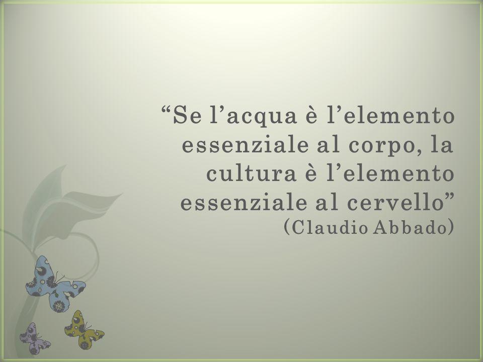 Se l acqua è l elemento essenziale al corpo, la cultura è l elemento essenziale al cervello (Claudio Abbado)