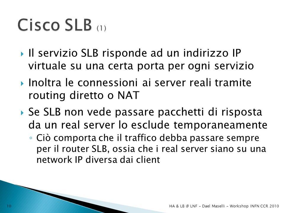 Il servizio SLB risponde ad un indirizzo IP virtuale su una certa porta per ogni servizio Inoltra le connessioni ai server reali tramite routing diretto o NAT Se SLB non vede passare pacchetti di risposta da un real server lo esclude temporaneamente Ciò comporta che il traffico debba passare sempre per il router SLB, ossia che i real server siano su una network IP diversa dai client HA & LB @ LNF - Dael Maselli - Workshop INFN CCR 201010