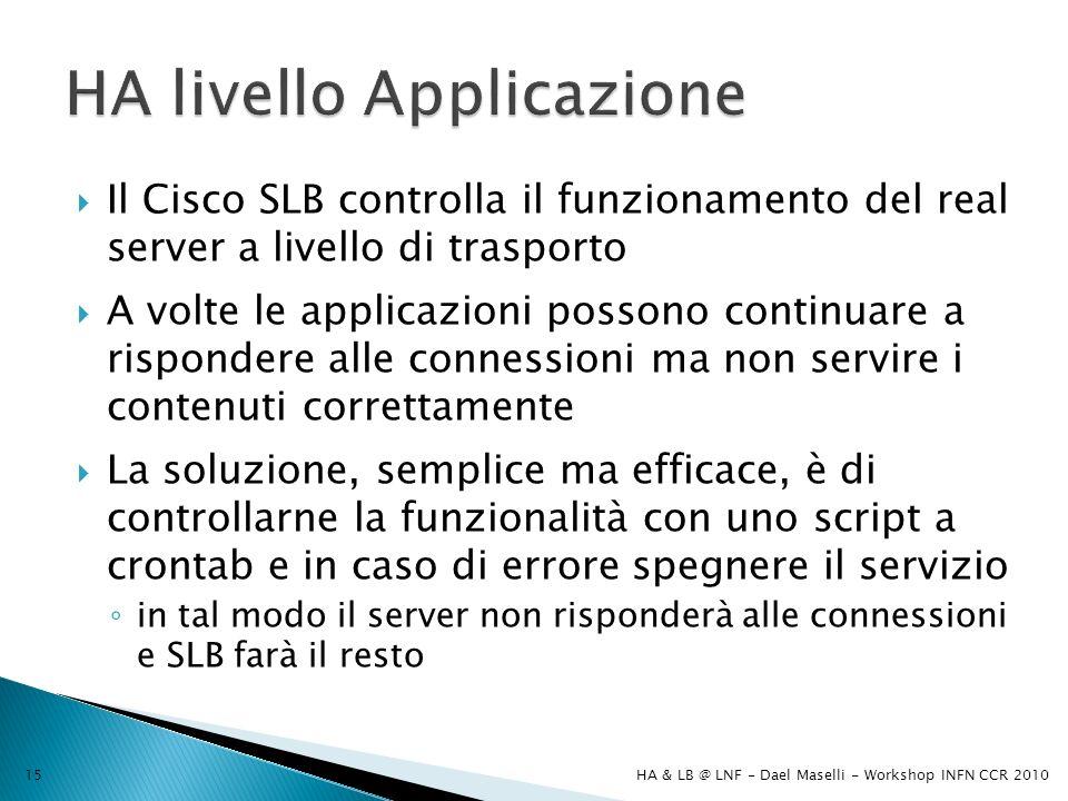 Il Cisco SLB controlla il funzionamento del real server a livello di trasporto A volte le applicazioni possono continuare a rispondere alle connessioni ma non servire i contenuti correttamente La soluzione, semplice ma efficace, è di controllarne la funzionalità con uno script a crontab e in caso di errore spegnere il servizio in tal modo il server non risponderà alle connessioni e SLB farà il resto HA & LB @ LNF - Dael Maselli - Workshop INFN CCR 201015