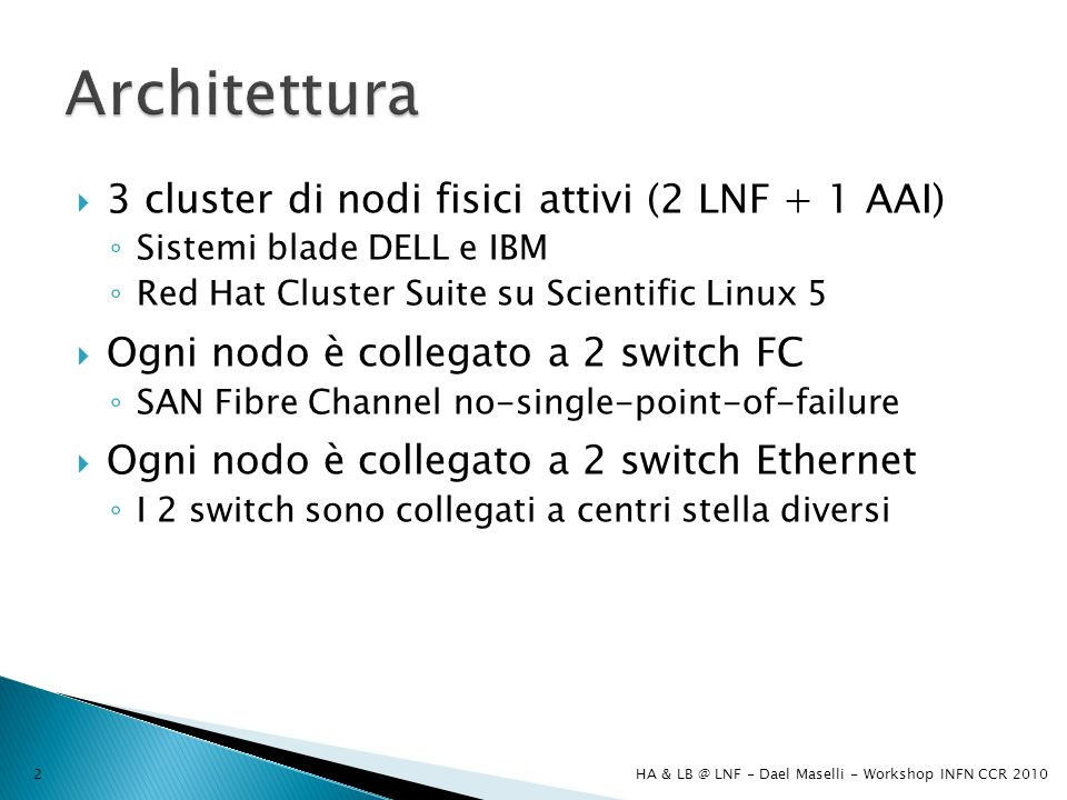 3 cluster di nodi fisici attivi (2 LNF + 1 AAI) Sistemi blade DELL e IBM Red Hat Cluster Suite su Scientific Linux 5 Ogni nodo è collegato a 2 switch FC SAN Fibre Channel no-single-point-of-failure Ogni nodo è collegato a 2 switch Ethernet I 2 switch sono collegati a centri stella diversi HA & LB @ LNF - Dael Maselli - Workshop INFN CCR 20102