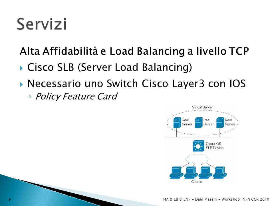 Alta Affidabilità e Load Balancing a livello TCP Cisco SLB (Server Load Balancing) Necessario uno Switch Cisco Layer3 con IOS Policy Feature Card HA & LB @ LNF - Dael Maselli - Workshop INFN CCR 20109