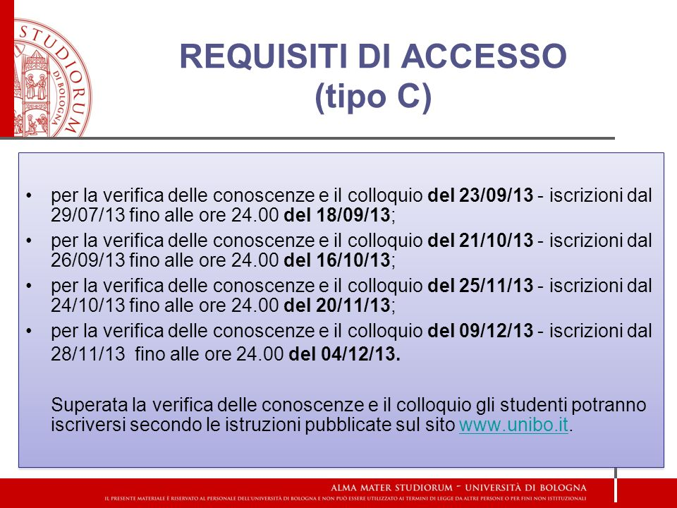 REQUISITI DI ACCESSO (tipo C) per la verifica delle conoscenze e il colloquio del 23/09/13 - iscrizioni dal 29/07/13 fino alle ore 24.00 del 18/09/13; per la verifica delle conoscenze e il colloquio del 21/10/13 - iscrizioni dal 26/09/13 fino alle ore 24.00 del 16/10/13; per la verifica delle conoscenze e il colloquio del 25/11/13 - iscrizioni dal 24/10/13 fino alle ore 24.00 del 20/11/13; per la verifica delle conoscenze e il colloquio del 09/12/13 - iscrizioni dal 28/11/13 fino alle ore 24.00 del 04/12/13.