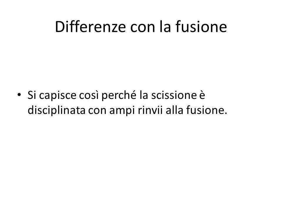 Differenze con la fusione Si capisce così perché la scissione è disciplinata con ampi rinvii alla fusione.