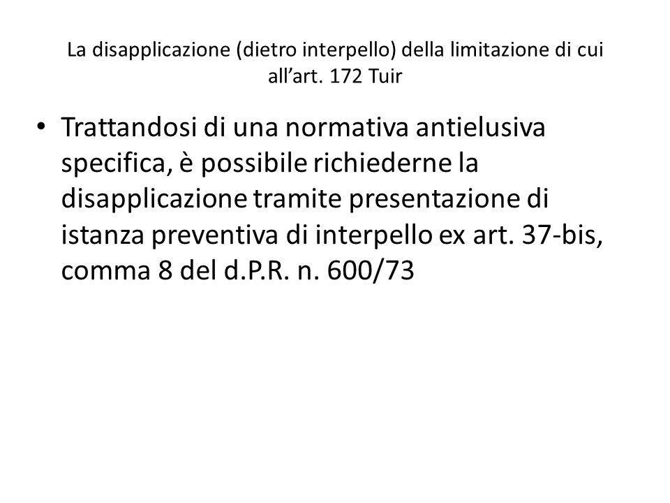La disapplicazione (dietro interpello) della limitazione di cui allart. 172 Tuir Trattandosi di una normativa antielusiva specifica, è possibile richi