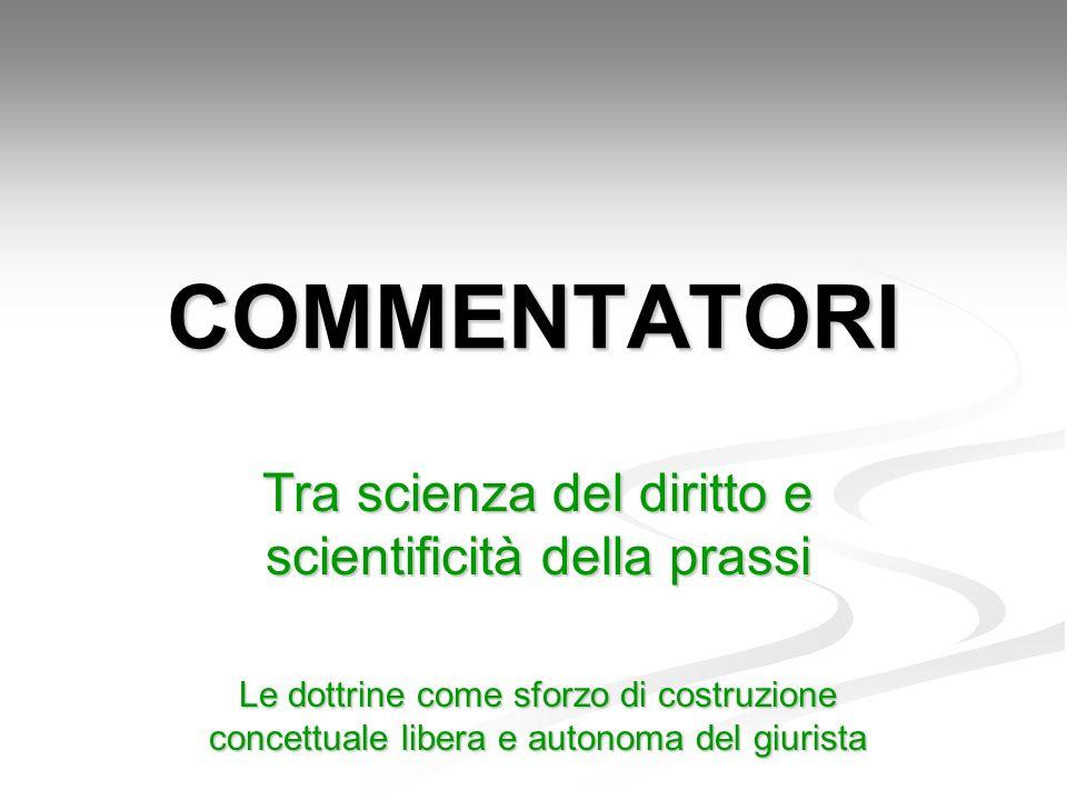 COMMENTATORI Tra scienza del diritto e scientificità della prassi Le dottrine come sforzo di costruzione concettuale libera e autonoma del giurista