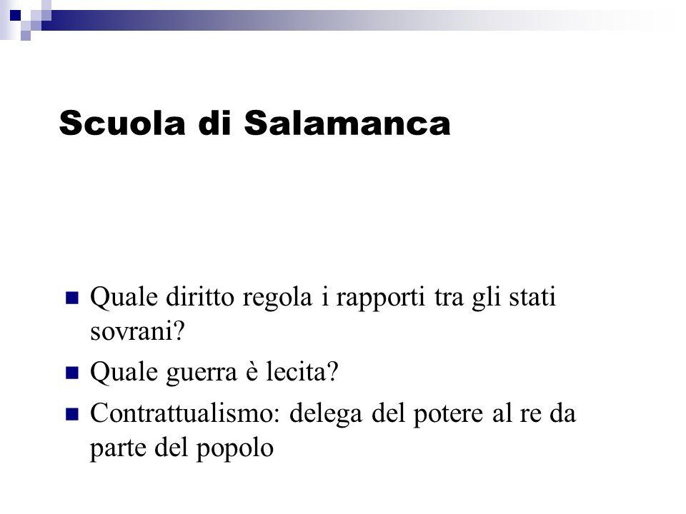 Scuola di Salamanca Quale diritto regola i rapporti tra gli stati sovrani? Quale guerra è lecita? Contrattualismo: delega del potere al re da parte de